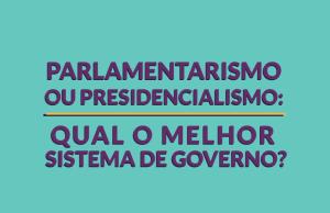 parlamentarismo-ou-presidencialismo-qual-o-melhor